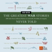 The Greatest War Stories Never Told - 100 Tales from Military History to Astonish, Bewilder, and Stupefy ebook by Rick Beyer