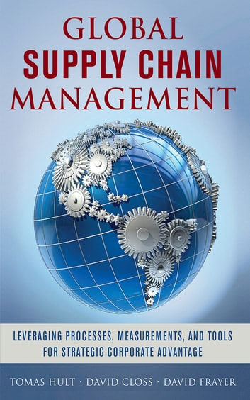 Global Supply Chain Management: Leveraging Processes, Measurements, and Tools for Strategic Corporate Advantage ebook by G. Tomas M. Hult,David Closs,David Frayer