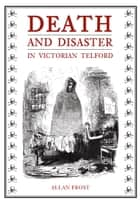 Death and Disaster in Victorian Telford ebook by Allan Frost