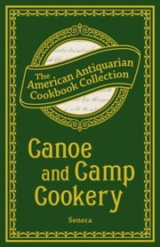 Canoe and Camp Cookery - A Practical Cook Book for Canoeists, Corinthian Sailors, and Outers ebook by Seneca