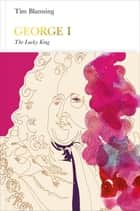 George I (Penguin Monarchs) - The Lucky King ebook by Tim Blanning