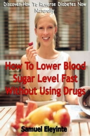 How To Lower Blood Sugar Level Fast Without Using Drugs: Discover How To Reverse Diabetes Now Naturally - The New Best Seller ebook by Samuel Eleyinte