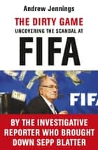 The Dirty Game - Uncovering the Scandal at FIFA ebook by Andrew Jennings