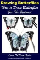 Drawing Butterflies: How to Draw Butterflies For the Beginner ebook by Adrian Sanqui, John Davidson