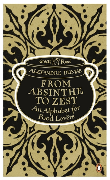 From Absinthe to Zest: An Alphabet for Food Lovers - An Alphabet for Food Lovers eBook by Alexandre Dumas