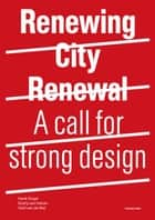 Renewing City Renewal - A call for strong design ebook by Henk Engel, Olof Van De Wal, Endry Van Velzen