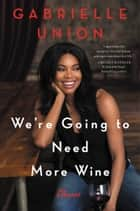 We're Going to Need More Wine - Stories That Are Funny, Complicated, and True 電子書 by Gabrielle Union