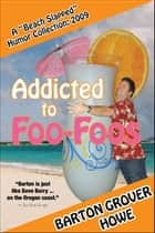 Addicted to Foo-Foos: A Beach Slapped Humor Collection (2009) ebook by Barton Grover Howe