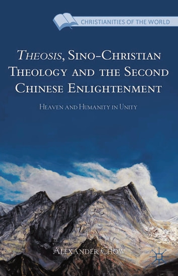Theosis, Sino-Christian Theology and the Second Chinese Enlightenment - Heaven and Humanity in Unity ebook by A. Chow