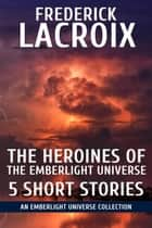 The Heroines Of The Emberlight Universe: 5 Short Stories - Emberlight Universe ebook by Frederick Lacroix