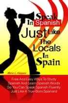 Speak in Spanish Just Like The Locals In Spain - Free And Easy Ways To Study Spanish And Learn Spanish Words So You Can Speak Spanish Fluently Just Like A True-Born Spaniard ebook by Maria L. Vasquez