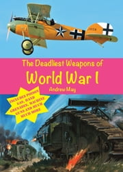 The Deadliest Weapons of World War 1 ebook by Andrew May