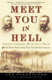 Meet You in Hell - Andrew Carnegie, Henry Clay Frick, and the Bitter Partnership That Transformed America ebook by Les Standiford