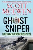 Ghost Sniper - A Sniper Elite Novel ebook by Scott McEwen, Thomas Koloniar