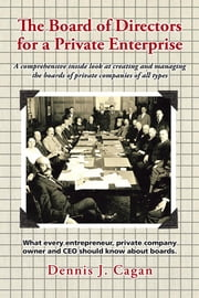 The Board of Directors for a Private Enterprise - A Comprehensive Inside Look at Creating and Managing the Boards of Private Companies of All Types ebook by Dennis J. Cagan