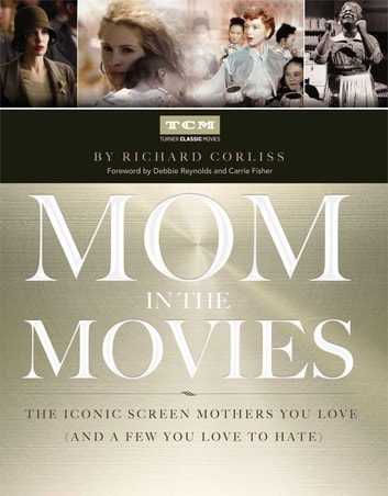 Mom in the Movies - The Iconic Screen Mothers You Love (and a Few You Love to Hate) ebook by Richard Corliss,Turner Classic Movies, Inc.