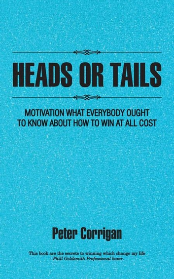 Heads or Tails - Motivation What Everybody Ought to Know About How to Win at All Cost ebook by Peter Corrigan