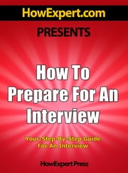 How To Prepare For An Interview: Your Step-By-Step Guide To Preparing For An Interview ebook by HowExpert