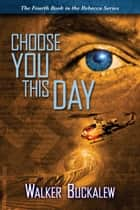 Choose You This Day: Book 4 of the Rebecca Series ebook by Walker Buckalew