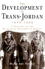 The Development of Trans-Jordan 1929-1939, The - A History of the Hashemite Kingdom of Jordan ebook by Maan Abu Nowar