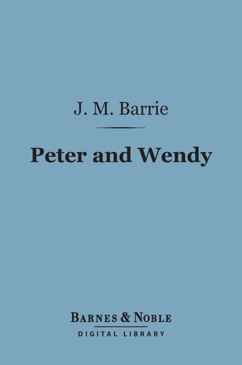 Peter and Wendy (Barnes & Noble Digital Library) ebook by J. M. Barrie