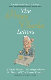 The Prince Charles Letters - A Future Monarch's Correspondence On Matters Of The Upmost Concern ebook by David Stubbs