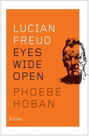 Lucian Freud - Eyes Wide Open ebook by Phoebe Hoban