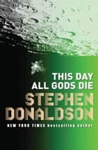 This Day All Gods Die - The Gap Sequence 5 ebook by Stephen Donaldson