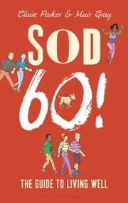 Sod Sixty! - The Guide to Living Well ebook by Dr Claire Parker,Sir Muir Gray