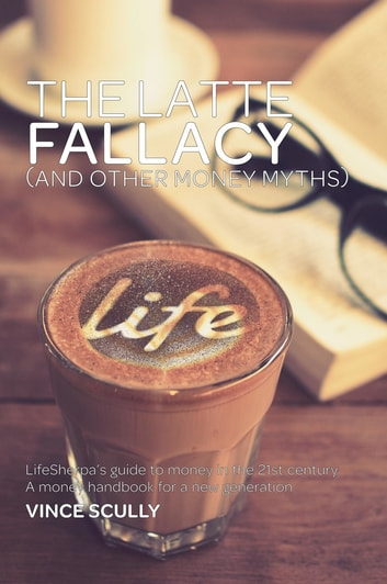The Latte Fallacy - And other money myths ebook by Vince Scully
