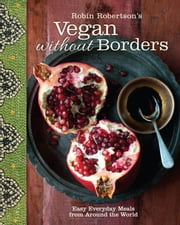 Robin Robertson's Vegan Without Borders - Easy Everyday Meals from Around the World ebook by Robin Robertson