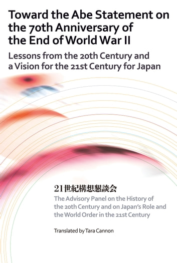 Toward the Abe Statement on the 70th Anniversary of the End of World War II - Lessons from the 20th Century and a Vision for the 21st Century for Japan ebook by on the History The Advisory Panel