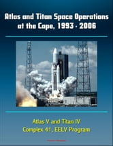 Atlas and Titan Space Operations at the Cape, 1993: 2006 - Atlas V and Titan IV, Complex 41, EELV Program ebook by Progressive Management