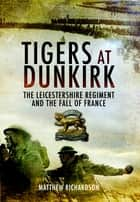 Tigers at Dunkirk - The Leicestershire Regiment and the Fall of France ebook by Matthew Richardson
