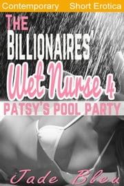 The Billionaires' Wet Nurse 4: Patsy's Pool Party ebook by Jade Bleu