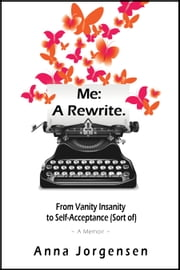 Me: A Rewrite - From Vanity Insanity to Self-Acceptance (Sort of) ebook by Anna Jorgensen