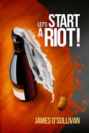 Let's Start A Riot! ebook by James O'Sullivan