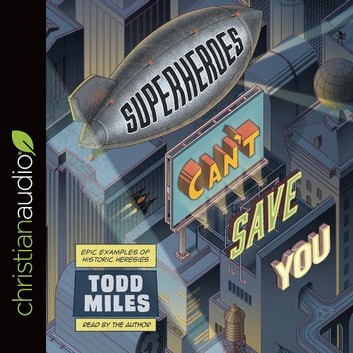 Superheroes Can't Save You - Epic Examples of Historic Heresies audiobook by Todd Miles