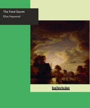 The Fatal Secret : Or Constancy In Distress. ebook by Eliza Haywood