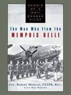 The Man Who Flew the Memphis Belle - Memoir of a WWII Bomber Pilot ebook by Robert Morgan, Ron Powers