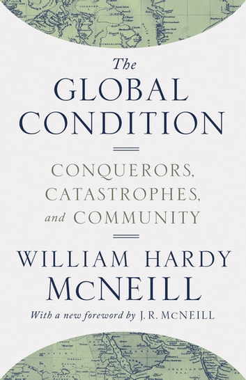 The Global Condition - Conquerors, Catastrophes, and Community ebook by William Hardy McNeill