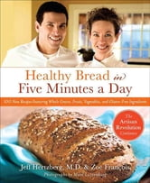 Healthy Bread in Five Minutes a Day - 100 New Recipes Featuring Whole Grains, Fruits, Vegetables, and Gluten-Free Ingredients ebook by Jeff Hertzberg,Zoë François