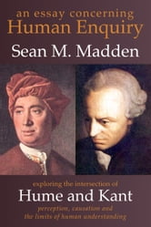 An Essay concerning Human Enquiry: Exploring the Intersection of Hume and Kant — Perception, Causation and the Limits of Human Understanding ebook by Sean M. Madden