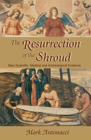 Resurrection of the Shroud - New Scientific, Medical, and Archeological Evidence ebook by Mark Antonacci
