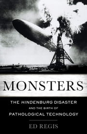 Monsters - The Hindenburg Disaster and the Birth of Pathological Technology ebook by Ed Regis