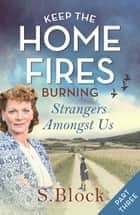 Keep the Home Fires Burning - Part Three - Strangers Amongst Us ebook by S. Block