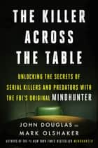 The Killer Across the Table - Unlocking the Secrets of Serial Killers and Predators with the FBI's Original Mindhunter ebook by John E. Douglas, Mark Olshaker