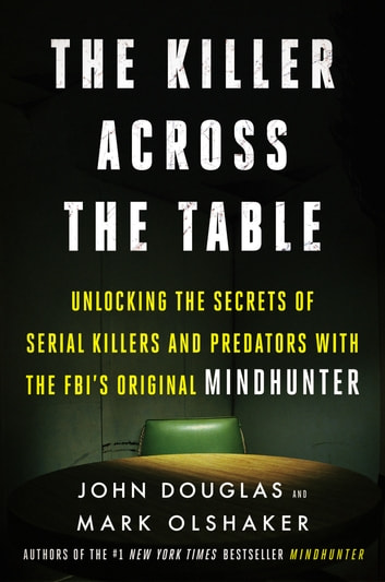 The Killer Across the Table - Unlocking the Secrets of Serial Killers and Predators with the FBI's Original Mindhunter ebook by John E. Douglas,Mark Olshaker