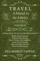 Travel - A Friend in the Library - Volume II - A Practical Guide to the Writings of Ralph Waldo Emerson, Nathaniel Hawthorne, Henry Wadsworth Longfellow, James Russell Lowell, John Greenleaf Whittier, Oliver Wendell Holmes ebook by Eva March Tappan
