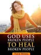 God Uses Broken People to Heal Broken People ebook by Tuck Wong